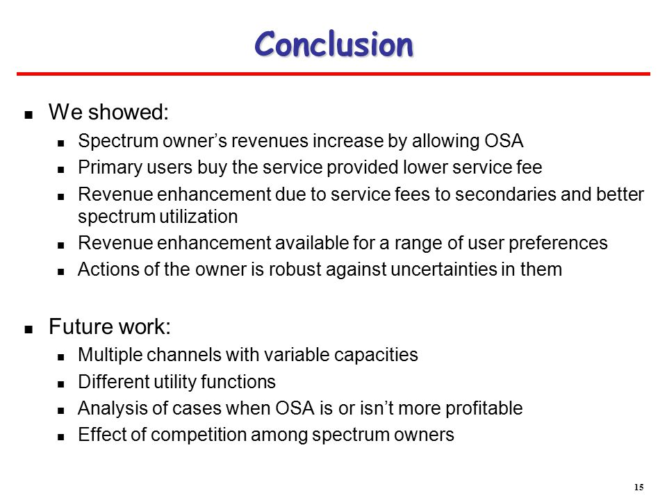 Conclusion We showed: Spectrum owner's revenues increase by allowing OSA Primary users buy the service provided lower service fee Revenue enhancement due to service fees to secondaries and better spectrum utilization Revenue enhancement available for a range of user preferences Actions of the owner is robust against uncertainties in them Future work: Multiple channels with variable capacities Different utility functions Analysis of cases when OSA is or isn't more profitable Effect of competition among spectrum owners 15