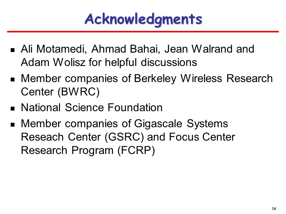 Acknowledgments Ali Motamedi, Ahmad Bahai, Jean Walrand and Adam Wolisz for helpful discussions Member companies of Berkeley Wireless Research Center (BWRC) National Science Foundation Member companies of Gigascale Systems Reseach Center (GSRC) and Focus Center Research Program (FCRP) 16