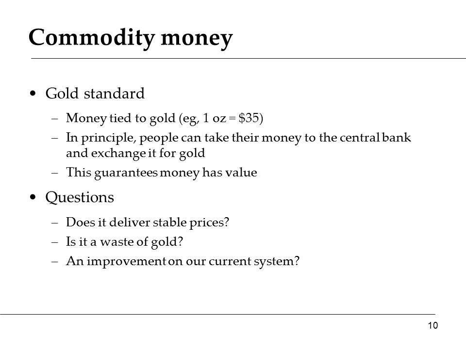 Commodity money Gold standard –Money tied to gold (eg, 1 oz = $35) –In principle, people can take their money to the central bank and exchange it for gold –This guarantees money has value Questions –Does it deliver stable prices.