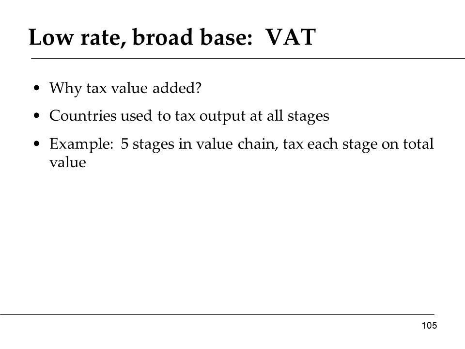 Low rate, broad base: VAT Why tax value added.