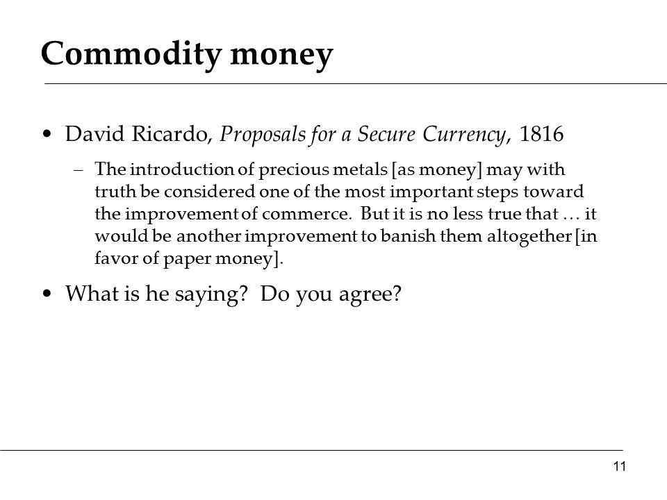 Commodity money David Ricardo, Proposals for a Secure Currency, 1816 –The introduction of precious metals [as money] may with truth be considered one of the most important steps toward the improvement of commerce.