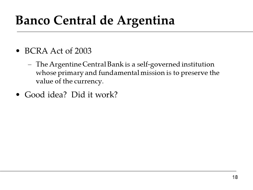 Banco Central de Argentina BCRA Act of 2003 –The Argentine Central Bank is a self-governed institution whose primary and fundamental mission is to preserve the value of the currency.