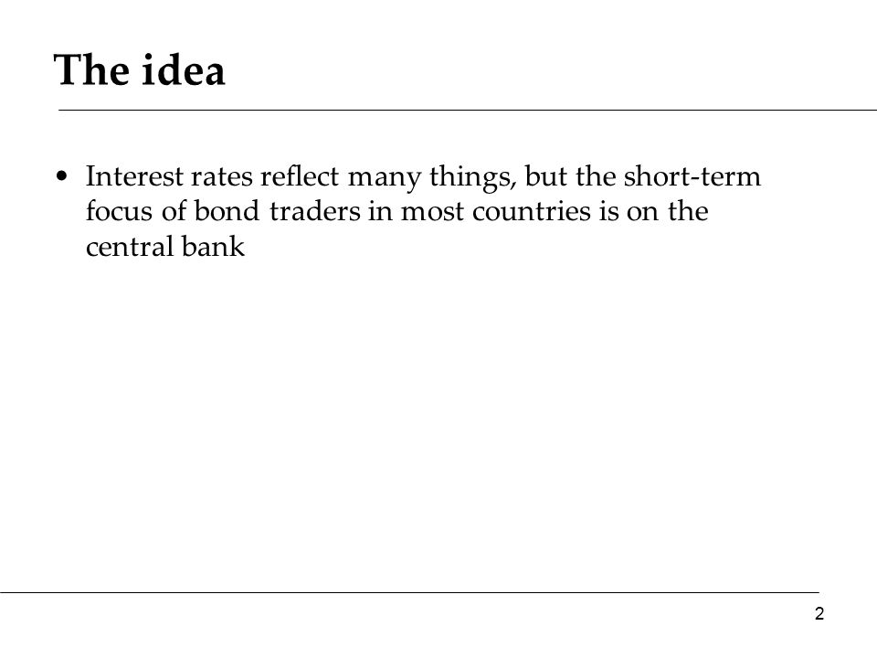 The idea Interest rates reflect many things, but the short-term focus of bond traders in most countries is on the central bank 2
