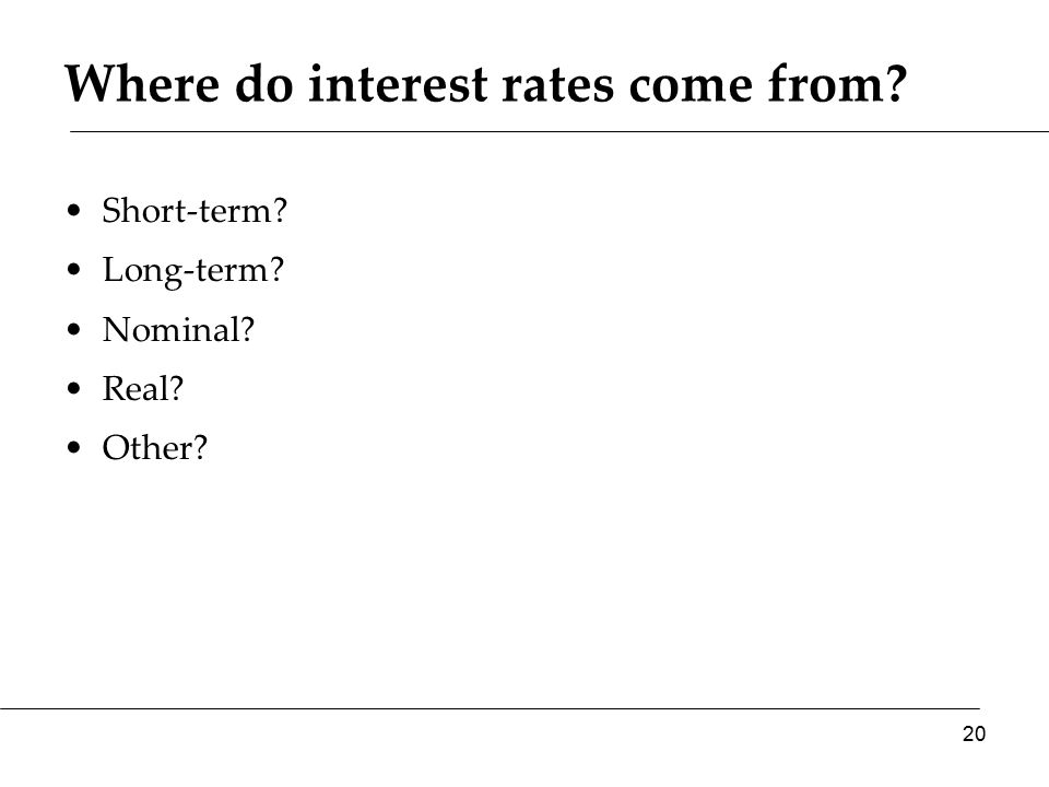 Where do interest rates come from? Short-term? Long-term? Nominal? Real? Other? 20