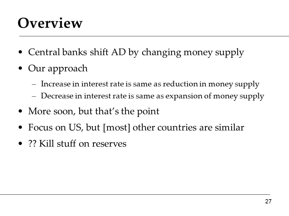 Overview Central banks shift AD by changing money supply Our approach –Increase in interest rate is same as reduction in money supply –Decrease in interest rate is same as expansion of money supply More soon, but that's the point Focus on US, but [most] other countries are similar ?.