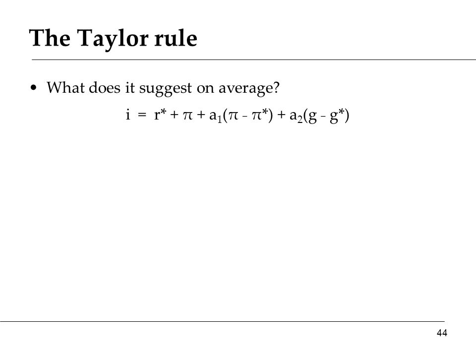 The Taylor rule What does it suggest on average? i = r* + π + a 1 (π ₋ π*) + a 2 (g ₋ g*) 44