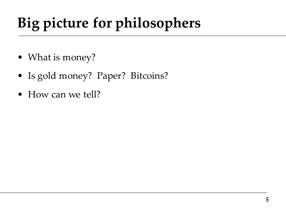 Big picture for philosophers What is money? Is gold money? Paper? Bitcoins? How can we tell? 5