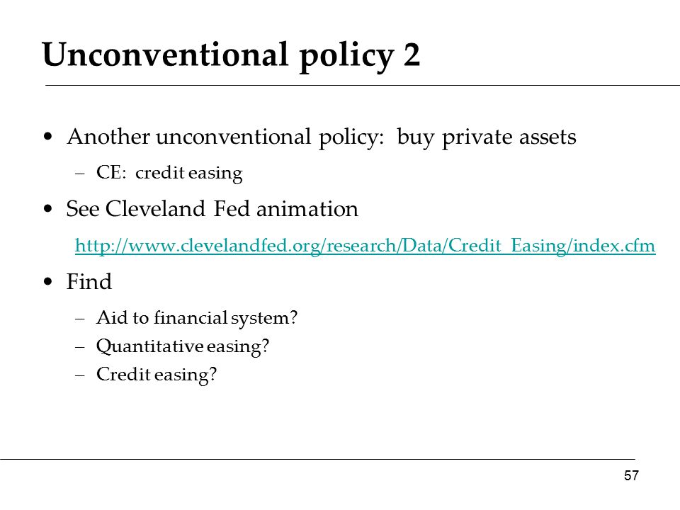 Unconventional policy 2 Another unconventional policy: buy private assets –CE: credit easing See Cleveland Fed animation http://www.clevelandfed.org/research/Data/Credit_Easing/index.cfm Find –Aid to financial system.