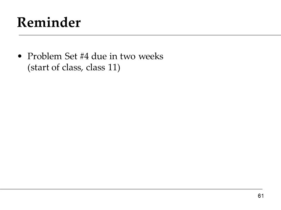 Reminder Problem Set #4 due in two weeks (start of class, class 11) 61