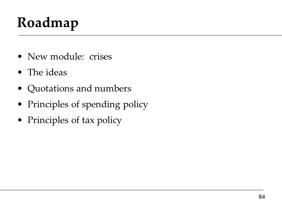 Roadmap New module: crises The ideas Quotations and numbers Principles of spending policy Principles of tax policy 64