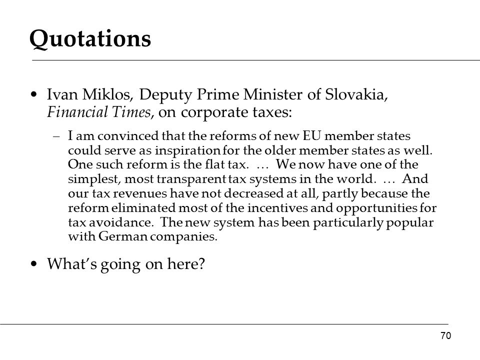Quotations Ivan Miklos, Deputy Prime Minister of Slovakia, Financial Times, on corporate taxes: –I am convinced that the reforms of new EU member states could serve as inspiration for the older member states as well.