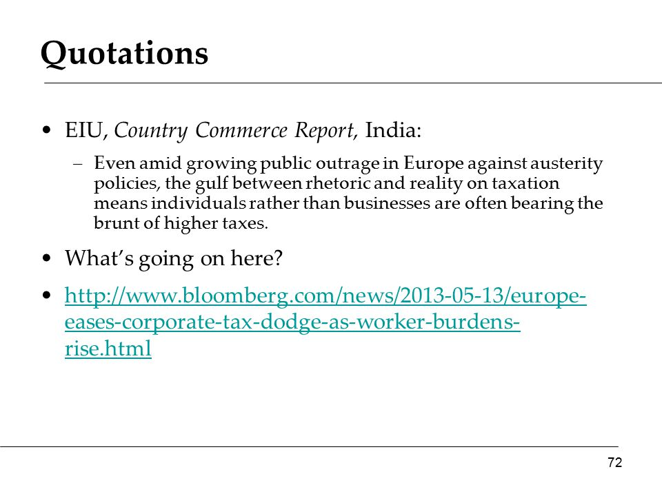 Quotations EIU, Country Commerce Report, India: –Even amid growing public outrage in Europe against austerity policies, the gulf between rhetoric and reality on taxation means individuals rather than businesses are often bearing the brunt of higher taxes.