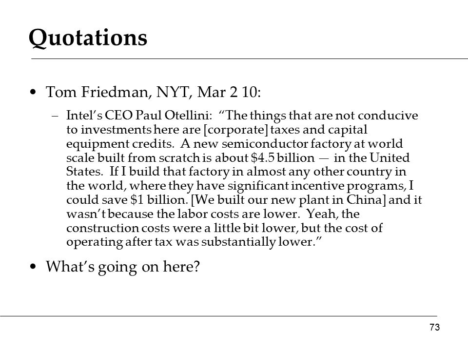 Quotations Tom Friedman, NYT, Mar 2 10: –Intel's CEO Paul Otellini: The things that are not conducive to investments here are [corporate] taxes and capital equipment credits.