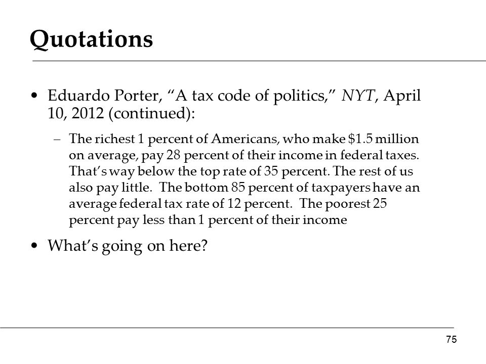 Quotations Eduardo Porter, A tax code of politics, NYT, April 10, 2012 (continued): –The richest 1 percent of Americans, who make $1.5 million on average, pay 28 percent of their income in federal taxes.