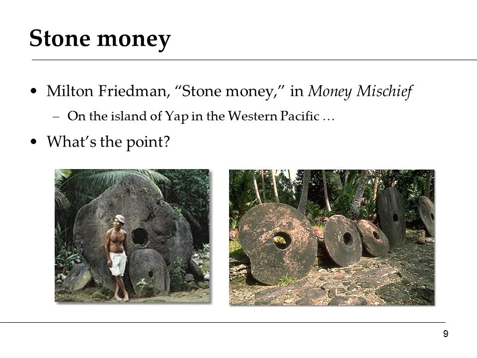 Stone money Milton Friedman, Stone money, in Money Mischief –On the island of Yap in the Western Pacific … What's the point.