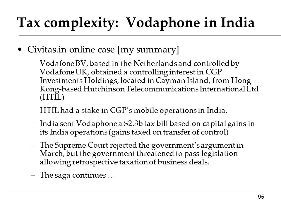 Tax complexity: Vodaphone in India Civitas.in online case [my summary] –Vodafone BV, based in the Netherlands and controlled by Vodafone UK, obtained a controlling interest in CGP Investments Holdings, located in Cayman Island, from Hong Kong-based Hutchinson Telecommunications International Ltd (HTIL) –HTIL had a stake in CGP's mobile operations in India.