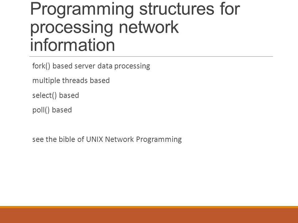 Programming structures for processing network information fork() based server data processing multiple threads based select() based poll() based see the bible of UNIX Network Programming
