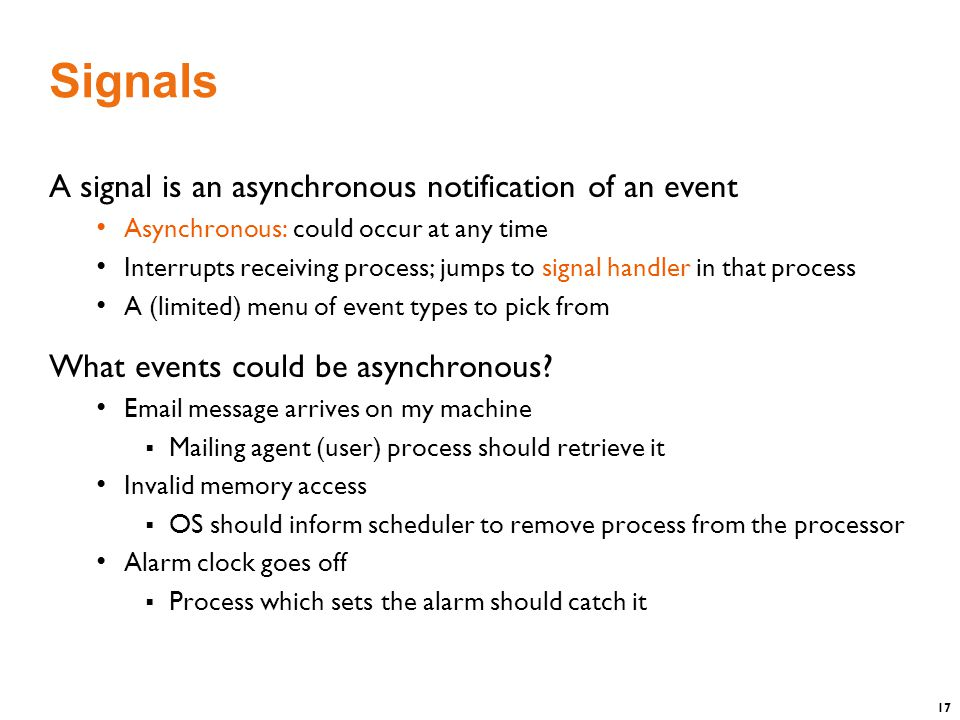 17 Signals A signal is an asynchronous notification of an event Asynchronous: could occur at any time Interrupts receiving process; jumps to signal handler in that process A (limited) menu of event types to pick from What events could be asynchronous.