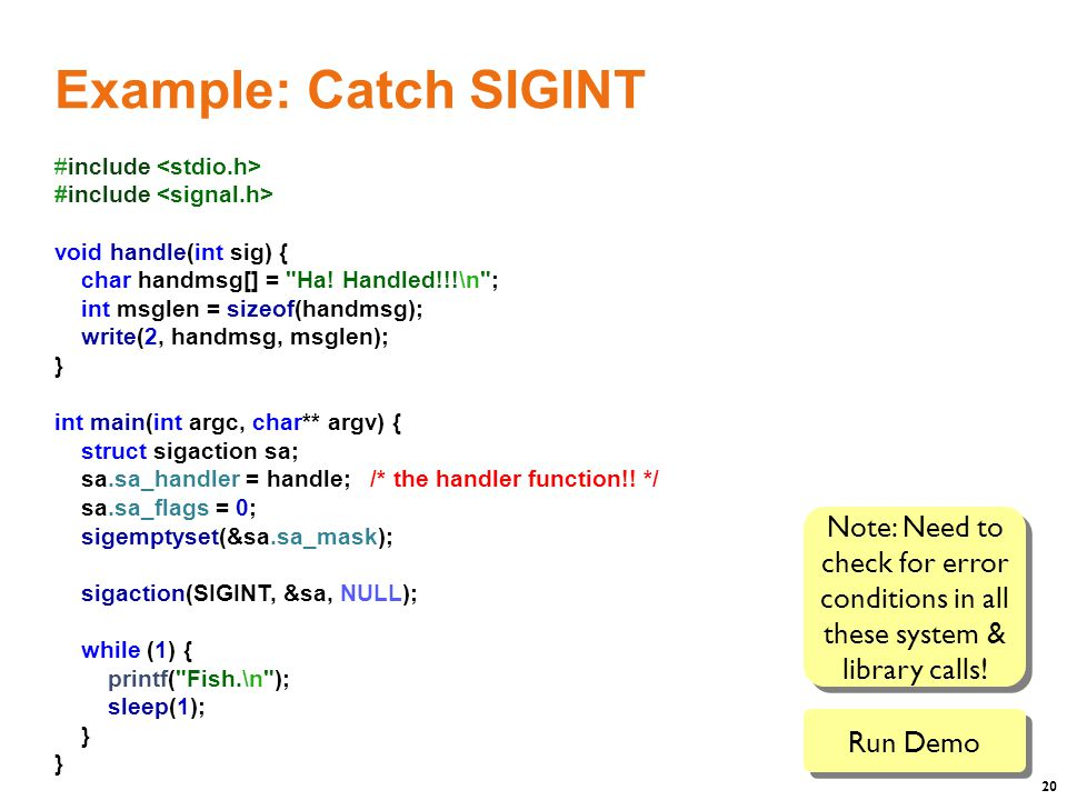 20 Example: Catch SIGINT #include #include void handle(int sig) { char handmsg[] = Ha.