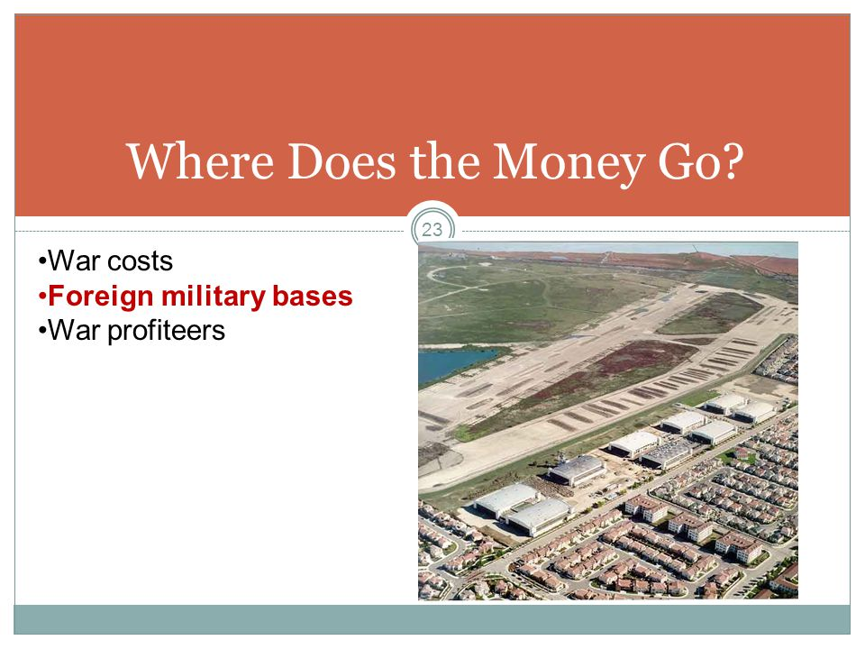 Where Does the Money Go? War costs Foreign military bases War profiteers 23