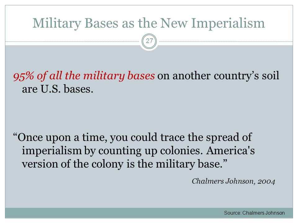 """Military Bases as the New Imperialism 95% of all the military bases on another country's soil are U.S. bases. """"Once upon a time, you could trace the s"""