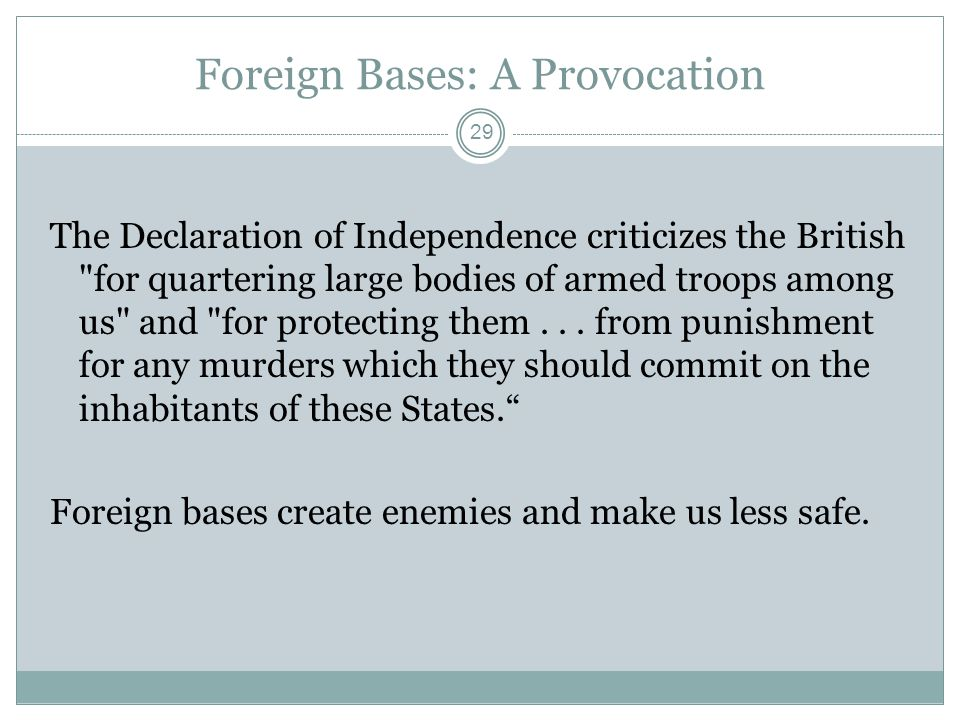 Foreign Bases: A Provocation The Declaration of Independence criticizes the British for quartering large bodies of armed troops among us and for protecting them...