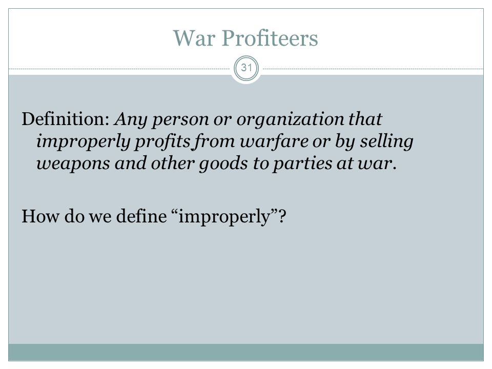 War Profiteers Definition: Any person or organization that improperly profits from warfare or by selling weapons and other goods to parties at war.