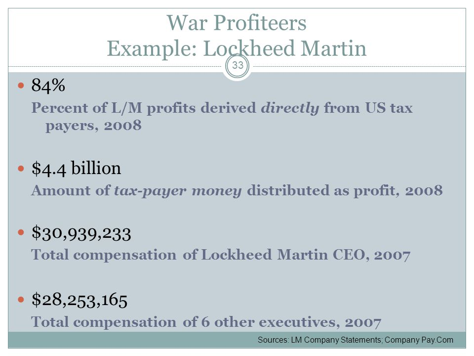 War Profiteers Example: Lockheed Martin 84% Percent of L/M profits derived directly from US tax payers, 2008 $4.4 billion Amount of tax-payer money distributed as profit, 2008 $30,939,233 Total compensation of Lockheed Martin CEO, 2007 $28,253,165 Total compensation of 6 other executives, 2007 33 Sources: LM Company Statements; Company Pay.Com