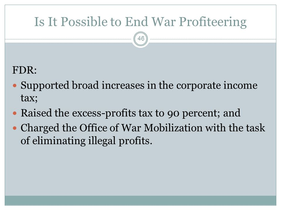 Is It Possible to End War Profiteering FDR: Supported broad increases in the corporate income tax; Raised the excess-profits tax to 90 percent; and Charged the Office of War Mobilization with the task of eliminating illegal profits.