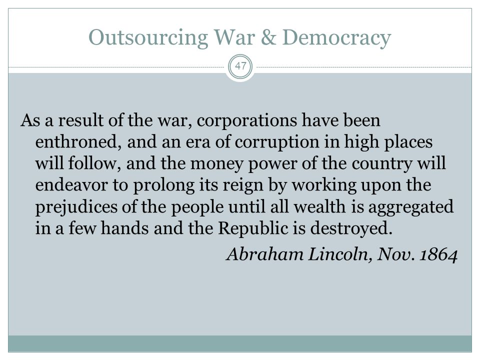 Outsourcing War & Democracy As a result of the war, corporations have been enthroned, and an era of corruption in high places will follow, and the money power of the country will endeavor to prolong its reign by working upon the prejudices of the people until all wealth is aggregated in a few hands and the Republic is destroyed.