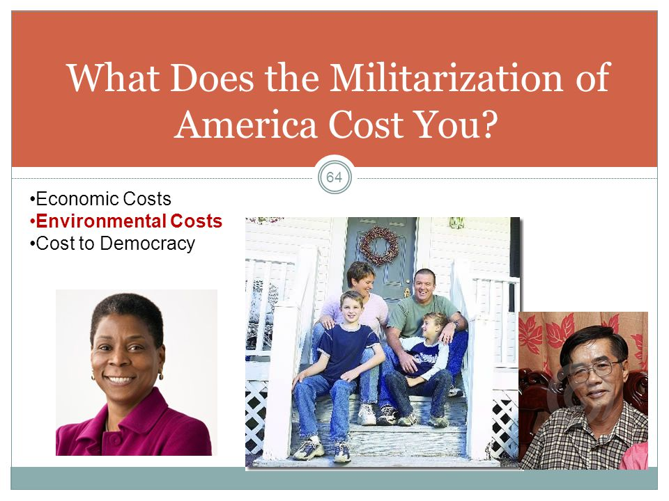 What Does the Militarization of America Cost You? 64 Economic Costs Environmental Costs Cost to Democracy
