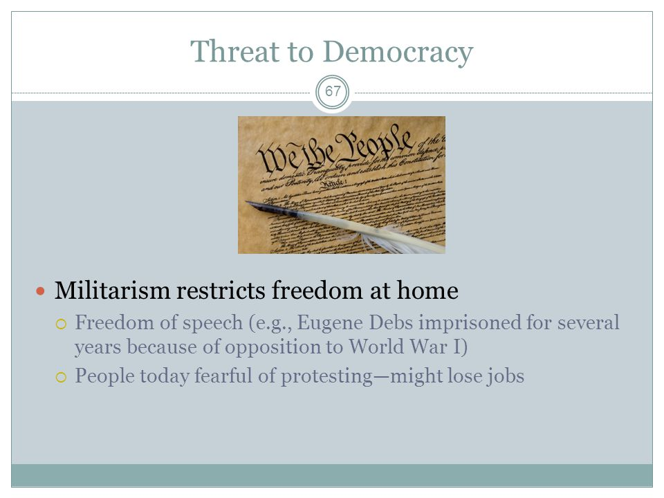 Threat to Democracy Militarism restricts freedom at home  Freedom of speech (e.g., Eugene Debs imprisoned for several years because of opposition to World War I)  People today fearful of protesting—might lose jobs 67