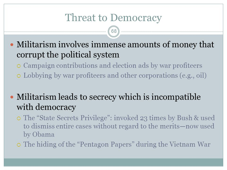 Threat to Democracy Militarism involves immense amounts of money that corrupt the political system  Campaign contributions and election ads by war profiteers  Lobbying by war profiteers and other corporations (e.g., oil) Militarism leads to secrecy which is incompatible with democracy  The State Secrets Privilege : invoked 23 times by Bush & used to dismiss entire cases without regard to the merits—now used by Obama  The hiding of the Pentagon Papers during the Vietnam War 68