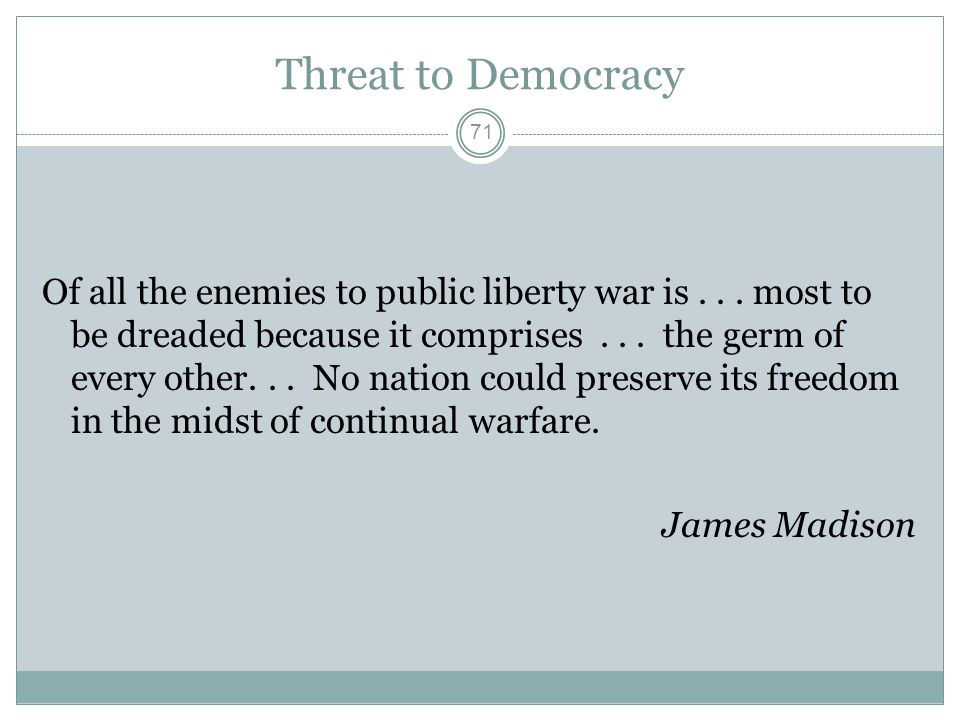 Threat to Democracy Of all the enemies to public liberty war is... most to be dreaded because it comprises... the germ of every other... No nation cou