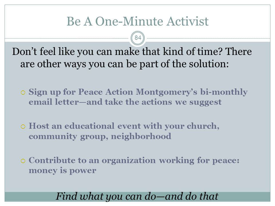 Be A One-Minute Activist Don't feel like you can make that kind of time? There are other ways you can be part of the solution:  Sign up for Peace Act
