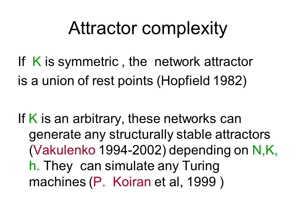 Attractor complexity If K is symmetric, the network attractor is a union of rest points (Hopfield 1982) If K is an arbitrary, these networks can gener