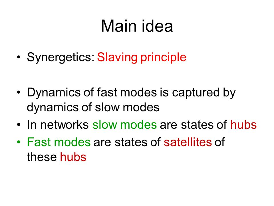 Main idea Synergetics: Slaving principle Dynamics of fast modes is captured by dynamics of slow modes In networks slow modes are states of hubs Fast modes are states of satellites of these hubs