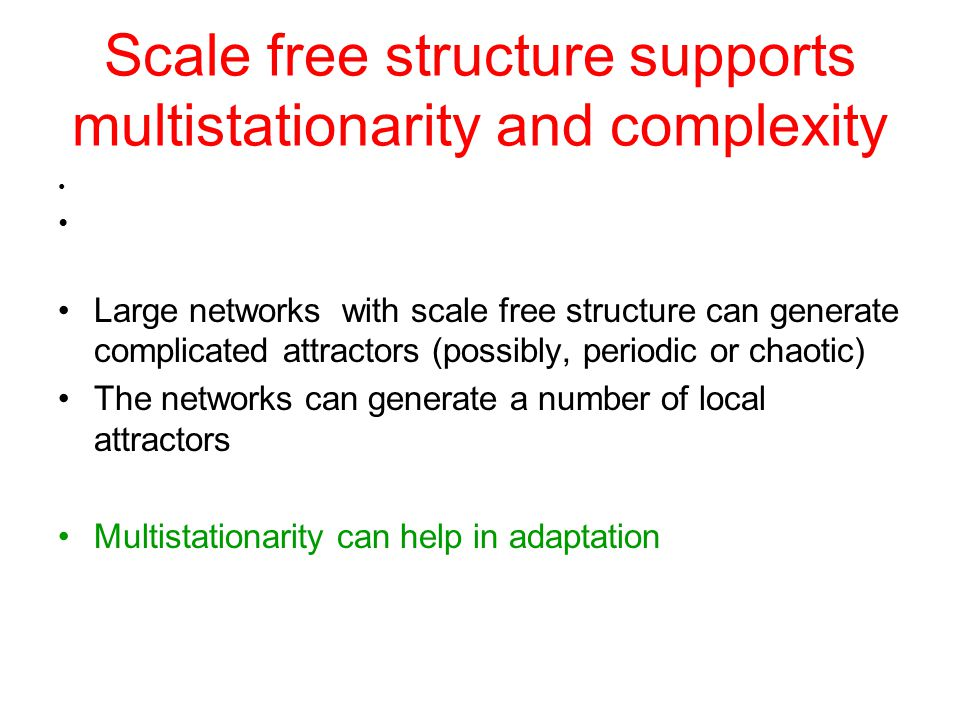 Scale free structure supports multistationarity and complexity Large networks with scale free structure can generate complicated attractors (possibly, periodic or chaotic) The networks can generate a number of local attractors Multistationarity can help in adaptation