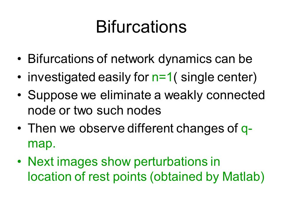 Bifurcations Bifurcations of network dynamics can be investigated easily for n=1( single center) Suppose we eliminate a weakly connected node or two s