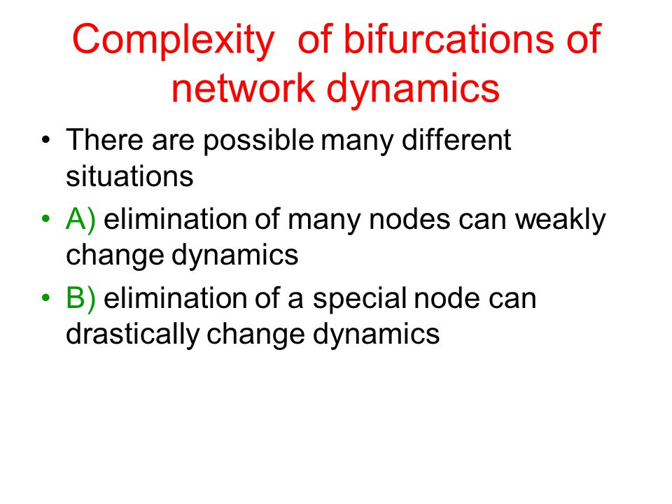 Complexity of bifurcations of network dynamics There are possible many different situations A) elimination of many nodes can weakly change dynamics B) elimination of a special node can drastically change dynamics
