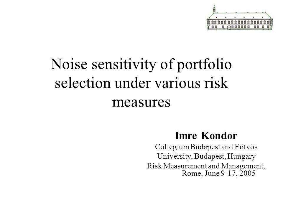 Noise sensitivity of portfolio selection under various risk measures Imre Kondor Collegium Budapest and Eötvös University, Budapest, Hungary Risk Measurement and Management, Rome, June 9-17, 2005