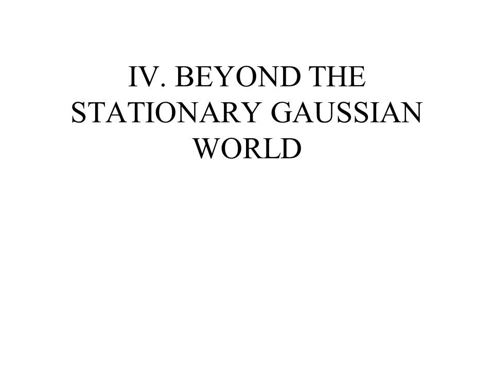 IV. BEYOND THE STATIONARY GAUSSIAN WORLD