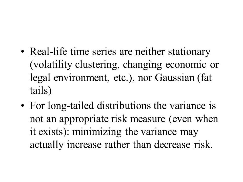 Real-life time series are neither stationary (volatility clustering, changing economic or legal environment, etc.), nor Gaussian (fat tails) For long-tailed distributions the variance is not an appropriate risk measure (even when it exists): minimizing the variance may actually increase rather than decrease risk.