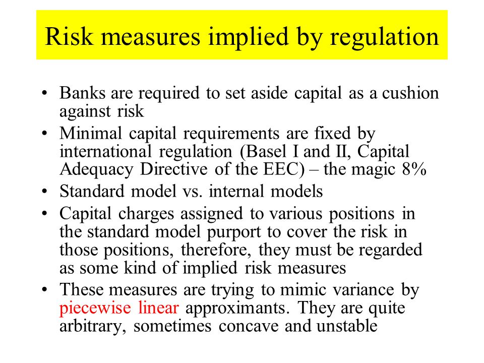 Risk measures implied by regulation Banks are required to set aside capital as a cushion against risk Minimal capital requirements are fixed by international regulation (Basel I and II, Capital Adequacy Directive of the EEC) – the magic 8% Standard model vs.