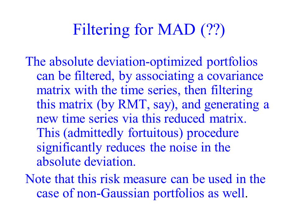 Filtering for MAD ( ) The absolute deviation-optimized portfolios can be filtered, by associating a covariance matrix with the time series, then filtering this matrix (by RMT, say), and generating a new time series via this reduced matrix.