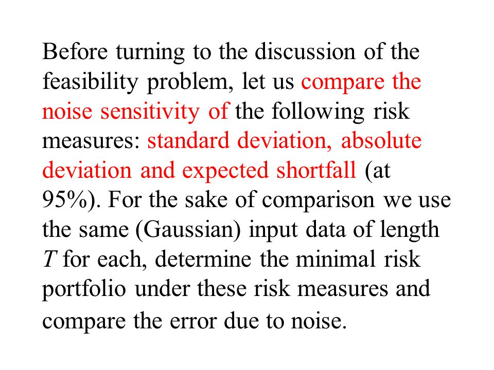 Before turning to the discussion of the feasibility problem, let us compare the noise sensitivity of the following risk measures: standard deviation, absolute deviation and expected shortfall (at 95%).