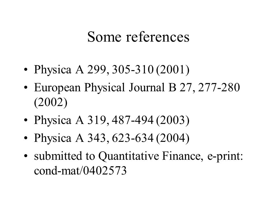 Some references Physica A 299, 305-310 (2001) European Physical Journal B 27, 277-280 (2002) Physica A 319, 487-494 (2003) Physica A 343, 623-634 (2004) submitted to Quantitative Finance, e-print: cond-mat/0402573