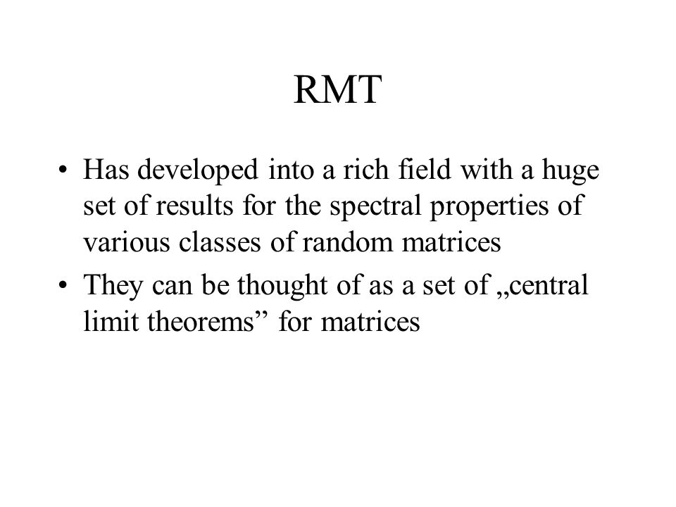 "RMT Has developed into a rich field with a huge set of results for the spectral properties of various classes of random matrices They can be thought of as a set of ""central limit theorems for matrices"