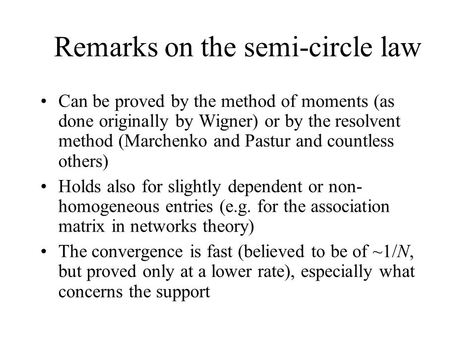 Remarks on the semi-circle law Can be proved by the method of moments (as done originally by Wigner) or by the resolvent method (Marchenko and Pastur and countless others) Holds also for slightly dependent or non- homogeneous entries (e.g.
