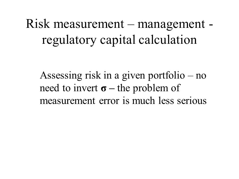 Risk measurement – management - regulatory capital calculation Assessing risk in a given portfolio – no need to invert σ – the problem of measurement error is much less serious